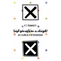 K. T. Bernadett: Lásd színes(b)en a világot! - 99+1 ajánlás a hétköznapokra