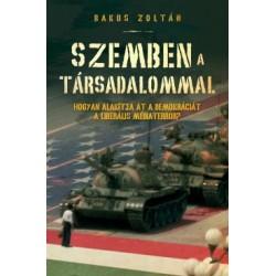 Bakos Zoltán: Szemben a társadalommal - Hogyan alakítja át a demokráciát a liberális médiaterror?