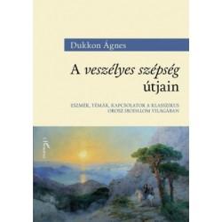 Dukkon Ágnes: A veszélyes szépség útjain - Eszmék, témák, kapcsolatok a klasszikus orosz irodalom világában