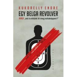 Kukorelly Endre: Egy belga revolver - avagy mit és éltünk itt meg voltaképpen?