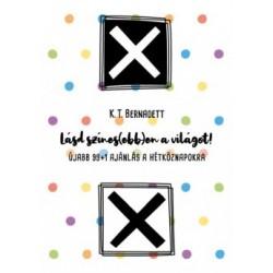 K. T. Bernadett: Lásd színes(ebb)en a világot! - Újabb 99+1 ajánlás a hétköznapokra