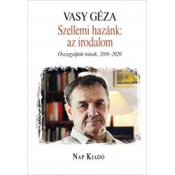Vasy Géza: Szellemi hazánk - az irodalom - Összegyűjtött írások, 2016-2020