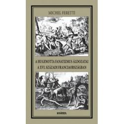 Michel Feretti: A hugenotta fanatizmus áldozatai a XVI. századi Franciaországban