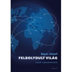 Bayer József: Felbolydult világ - Írások a globalizációról