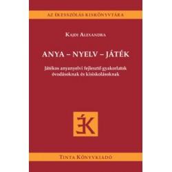 Kajdi Alexandra: Anya - nyelv - játék - Játékos anyanyelvi fejlesztő gyakorlatok óvodásoknak és kisiskolásoknak
