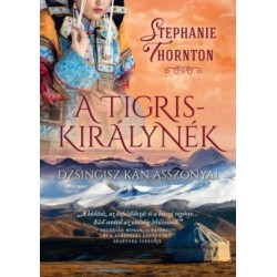 Stephanie Thornton: A tigriskirálynék - Dzsingisz kán asszonyai