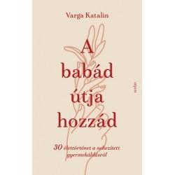 Varga Katalin: A babád útja hozzád - 30 élettörténet a nehezített gyermekáldás útján
