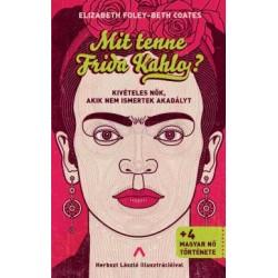 Beth Coates - Elizabeth Foley: Mit tenne Frida Kahlo? - Kivételes nők, akik nem ismertek akadályt