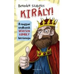Benedek Szabolcs: Király! - A magyar uralkodók véresen komoly históriája