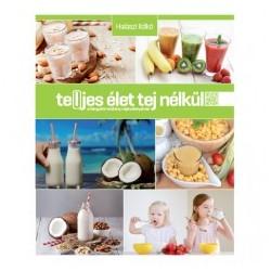 Te(l)jes élet tej nélkül - A hiánypótló kézikönyv tejérzékenyeknek