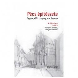 Bachmann Erzsébet - P. Szűcs Julianna: Pécs építészete - Tegnapelőtt, tegnap, ma, holnap