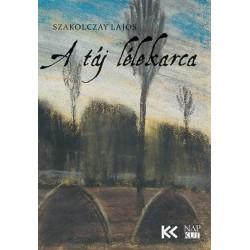 Szakolczay Lajos: A táj lélekarca - Képzőművészeti tanulmányok, esszék, kritikák 2005-2020
