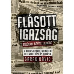 Barak Dávid: Elásott igazság - Fotókkal bővített kiadás - A dunaszerdahelyi maffia felemelkedése és bukása
