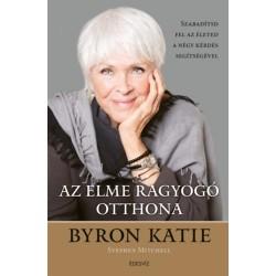 Byron Katie: Az elme ragyogó otthona - Szabadítsd fel az életed a négy kérdés segítségével