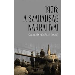 Csurgai Horváth József: 1956 - A szabadság narratívái - Tanulmányok az 1956. évi forradalom és szabadságharc 60. évfordulóján