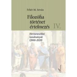 Fehér M. István: Filozófia, történet, értelmezés IV. kötet - Hermeneutikai tanulmányok (2000-2020)
