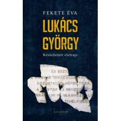 Fekete Éva: Lukács György - Késleltetett életrajz