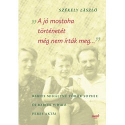 Székely László (szerk.): A jó mostoha történetét még nem írták meg - Babits Mihályné Török Sophie és Babits Ildikó peres aktái