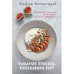 Nadine Hüttenrauch: Tudatos étkezés, egészséges élet - Táplálkozási tanácsok és 65 recept az intuitív étkezéshez