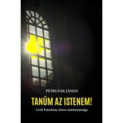 Petrusák János: Tanúm az Istenem! - Gróf Esterházy János mártíromsága