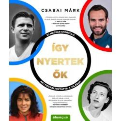 Csabai Márk: Így nyertek ők - 20 magyar sportoló, aki megváltoztatta a világot