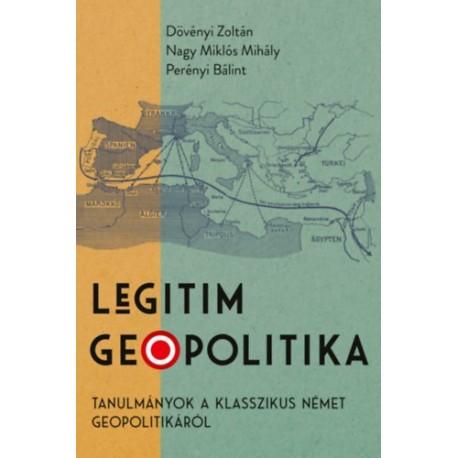 Dövényi Zoltán, Nagy Miklós Mihály, Perényi Bálint: Legitim geopolitika - Tanulmányok a klasszikus német geopolitikáról