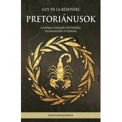 Guy de la Bédoyére: Pretoriánusok - A római császári testőrség felemelkedése és bukása