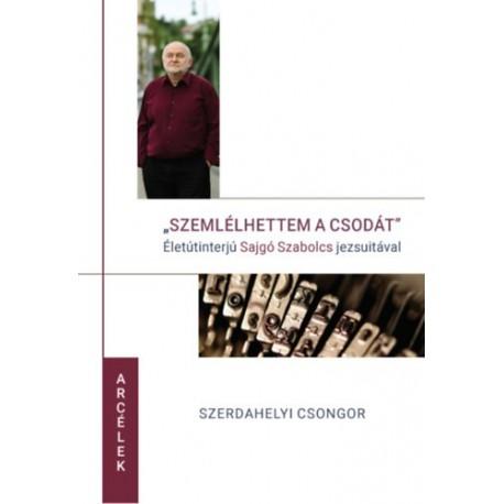 Szerdahelyi Csongor: Szemlélhettem a csodát - Életinterjú Sajgó Szabolcs jezsuitával