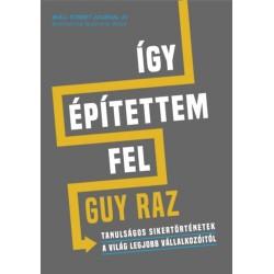 Guy Raz: Így építettem fel - Tanulságos sikertörténetek a világ legjobb vállalkozóitól