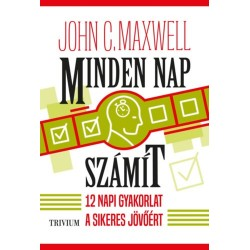 John C. Maxwell: Minden nap számít - 12 napi gyakorlat a sikeres jövőért