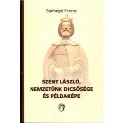 Bánhegyi Ferenc: Szent László, nemzetünk dicsősége és példaképe