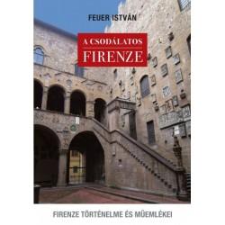 Feuer István: A csodálatos Firenze - Firenze történelme és műemlékei