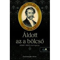 Cselenyák Imre: Áldott az a bölcső - Arany János életregénye