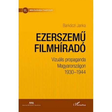 Barkóczi Janka: Ezerszemű filmhíradó - Vizuális propaganda Magyarországon 1930-1944