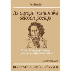 Fried István: Az európai romantika szlovén poétája - France Prešeren pályaképe - magyar irodalmi aspektusból