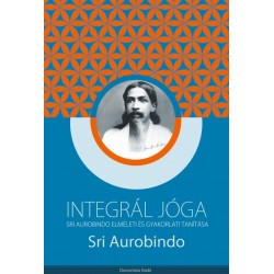 Sri Aurobindo: Integrál jóga - Sri Aurobindo elméleti és gyakorlati tanítása