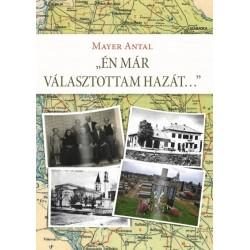 Mayer Antal - Dr. Mayer János: Én már választottam hazát... - Egy bácskai családtörténet és más, összegyűjtött írások