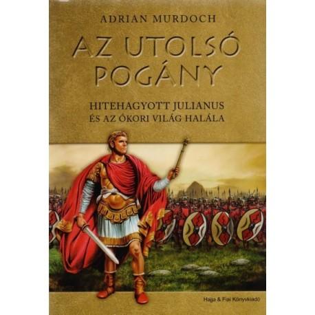 Adrian Murdoch: Az utolsó pogány - Hitehagyott Julianus és az ókori világ halála