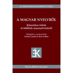 Grétsy László - Kiss Gábor: A magyar nyelvről - Klasszikus íróink és költőink anyanyelvünkről