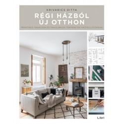 Krivarics Ditta: Régi házból új otthon - Praktikus tanácsok és tanulságos történetek házfelújítóknak