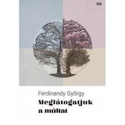 Ferdinandy György: Meglátogatjuk a múltat - Új írások 2015-2017