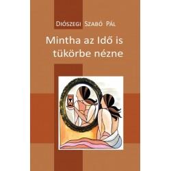 Diószegi Szabó Pál: Mintha az Idő is tükörbe nézne - 100 vers - 2014-2017
