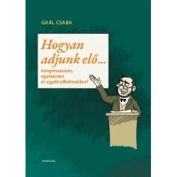 Gaál Csaba: Hogyan adjunk elő... - Kongresszuson, egyetemen és egyéb alkalmakkor?