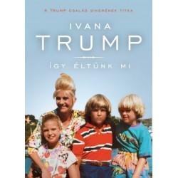 Ivana Trump: Így éltünk mi - A Trump család sikerének titka