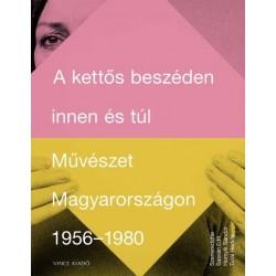 Hornyik Sándor - Sasvári Edit - Turai Hedvig: A kettős beszéden innen és túl - Művészet Magyarországon 1956-1980