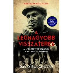 David Bolchover: A legnagyobb visszatérés - Guttmann Béla élete - A legsötétebb időktől a futballdicsőségig