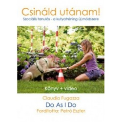 Claudia Fugazza: Do as I do - Csináld utánam - Szociális tanulás, új módszer a kutyakiképzésben