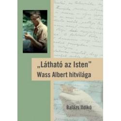 Balázs Ildikó: Látható az Isten - Wass Albert hitvilága