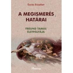 Ézsiás Erzsébet: A megismerés határai - Freund Tamás életpályája