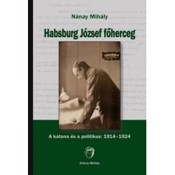 Nánay Mihály: Habsburg József főherceg - A katona és a politikus - 1914-1924